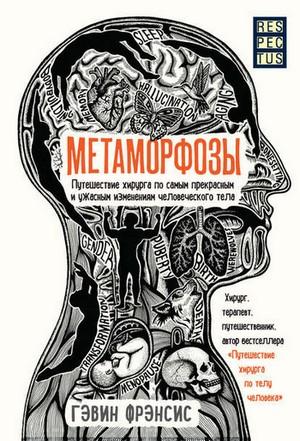 Обложка книги Гэвина Фрэнсиса «Метаморфозы. Путешествие хирурга посамым прекрасным иужасным изменениям человеческого тела»
